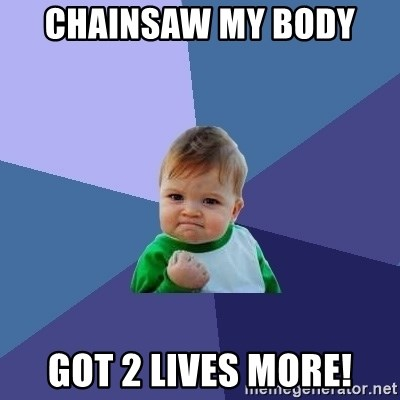 Success Kid - chainsaw my body  got 2 lives more!