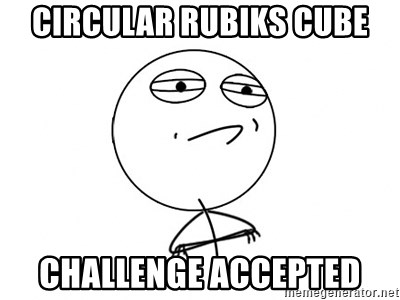 Challenge Accepted - Circular Rubiks Cube Challenge accepted