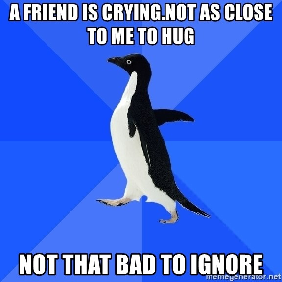 Socially Awkward Penguin - a friend is crying.not as close to me to hug not that bad to ignore