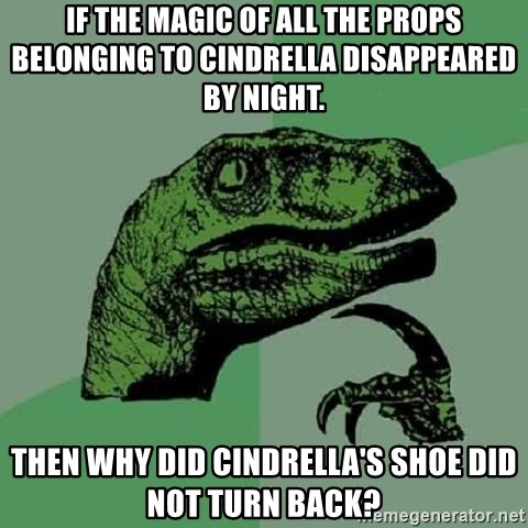 Philosoraptor - If the magic of all the props belonging to cindrella disappeared by night. then why did cindrella's shoe did not turn back?