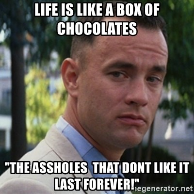 """forrest gump - Life is like a box of chocolates """"the assholes  that dont like it last forever!"""""""