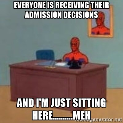 and im just sitting here masterbating - Everyone is receiving their admission decisions And i'm just sitting here..........meh