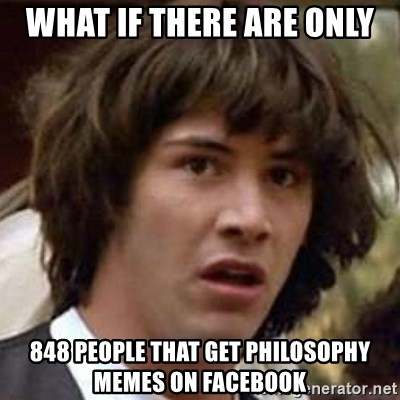 Conspiracy Keanu - what if there are only 848 people that get philosophy memes on facebook