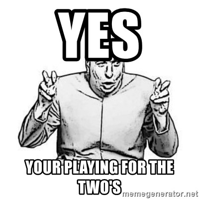 Sceptical Dr. Evil - YES YOUR PLAYING FOR THE TWO's