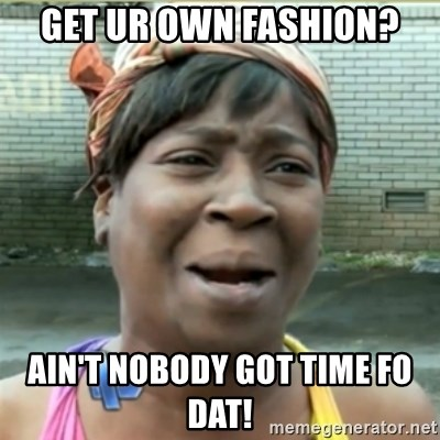 Ain't Nobody got time fo that - GET UR OWN FASHION? AIN'T NOBODY GOT TIME FO DAT!
