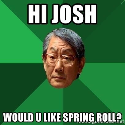 High Expectations Asian Father - HI JOSH  WOULD U LIKE SPRING ROLL?
