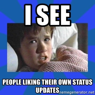 i see dead people - I see  people liking their own status updates