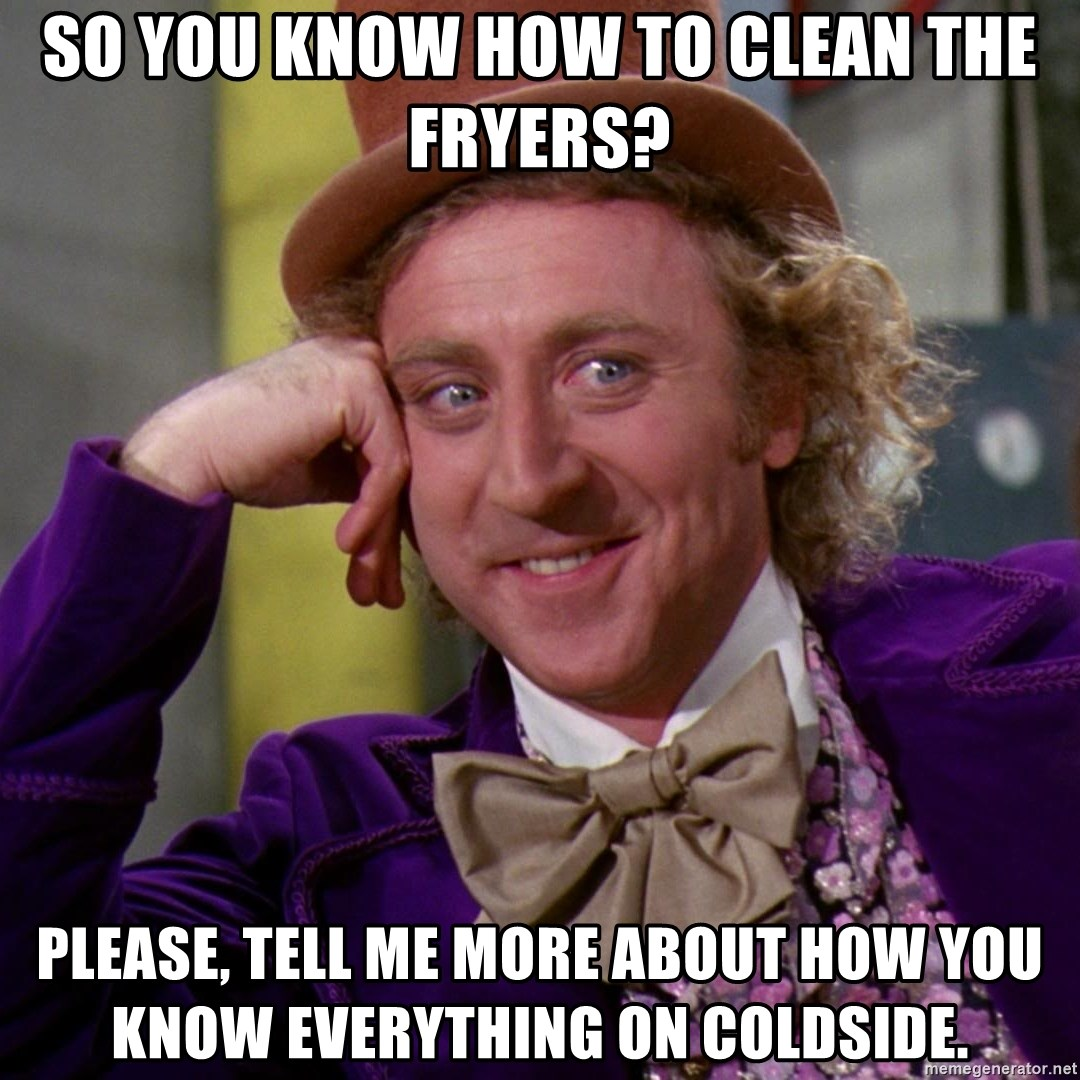 Willy Wonka - so you know how to clean the fryers? please, tell me more about how you know everything on coldside.
