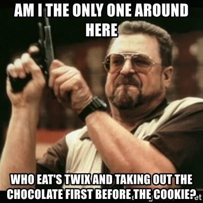 am i the only one around here - AM I THE ONLY ONE AROUND HERE WHO EAT'S TWIX AND TAKING OUT THE CHOCOLATE FIRST BEFORE THE COOKIE?