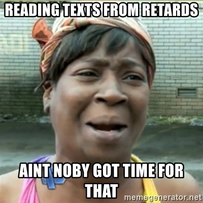 Ain't Nobody got time fo that - ReAding Texts from retards Aint noby got time foR that