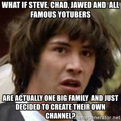what if meme - WHAT IF sTEVE, cHAD, jAWED AND  aLL FAMOUS YOTUBERS aRE ACTUALLY ONE BIG FAMILY  AND JUST DECIDED TO CREATE THEIR OWN CHANNEL?