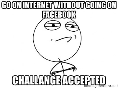 Challenge Accepted - go on internet without going on facebook  challange accepted