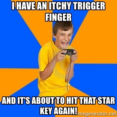 Annoying Gamer Kid - I HAVE AN ITCHY TRIGGER FINGER AND IT'S ABOUT TO HIT THAT STAR KEY AGAIN!