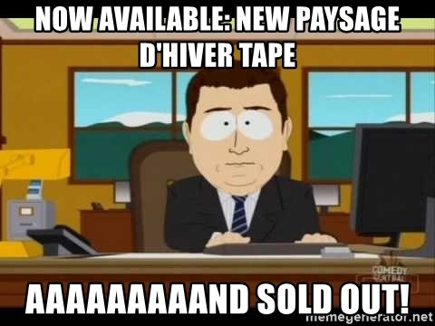 Aand Its Gone - now available: new paysage d'hiver tape aaaaaaaaand sold out!