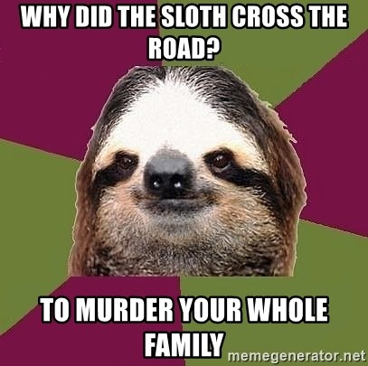 Just-Lazy-Sloth - Why did the sloth cross the road? to murder your whole family