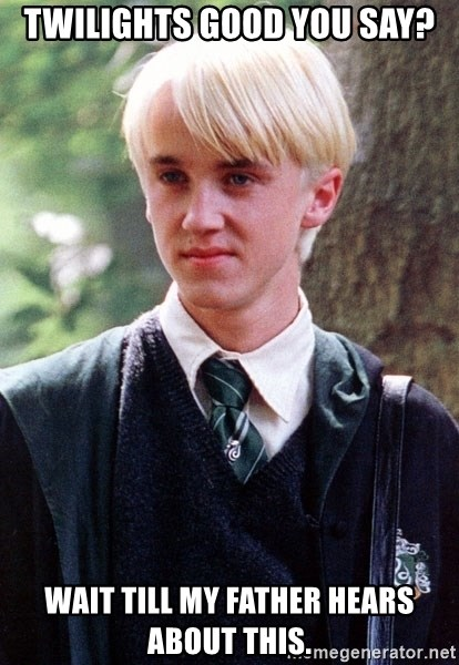 Draco Malfoy - TWILIGHTS GOOD YOU SAY? WAIT TILL MY FATHER HEARS ABOUT THIS.