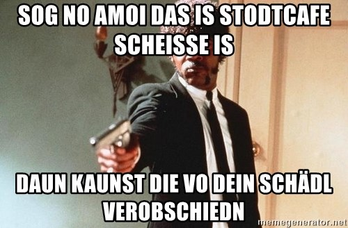 I double dare you - SOG NO AMOI DAS IS STODTCAFE SCHEISSE IS DAUN KAUNST DIE VO DEIN SCHÄDL VEROBSCHIEDN