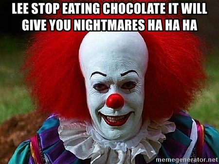 Pennywise the Clown - lee stop eating chocolate it will give you nightmares ha ha ha