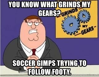 Grinds My Gears Peter Griffin - You know what grinds my gears? Soccer gimps trying to follow footy.