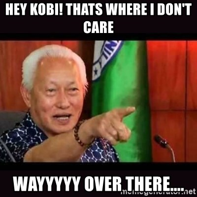 ALFREDO LIM MEME - HEY KOBI! THATS WHERE I DON'T CARE WAYYYYY OVER THERE....