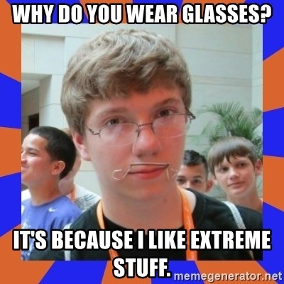 LOL HALALABOOS - WHY DO YOU WEAR GLASSES? IT'S BECAUSE I LIKE EXTREME STUFF.