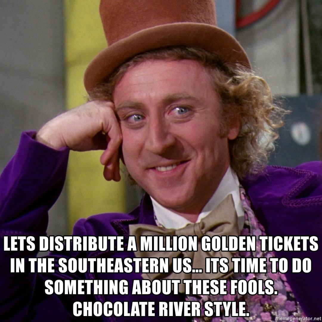 Willy Wonka -  lets distribute a million golden tickets in the southeastern us... its time to do something about these fools. chocolate river style.