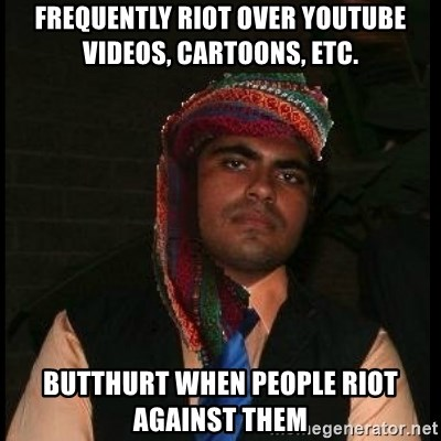 Scumbag Muslim - Frequently riot over youtube videos, cartoons, etc. butthurt when people riot against them