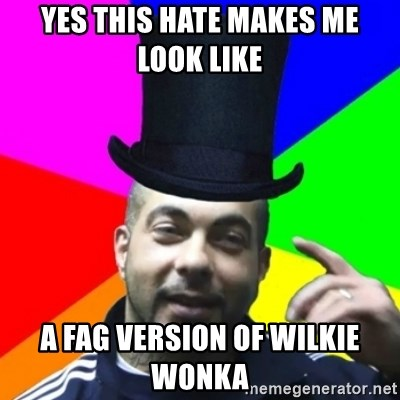 facebookazad - YES THIS HATE MAKES ME LOOK LIKE  A FAG VERSION OF WILKIE WONKA