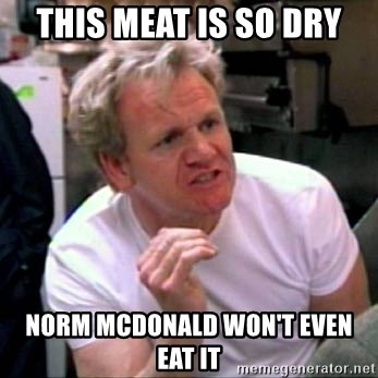 Gordon Ramsay - this meat is so dry norm mcdonald won't even eat it