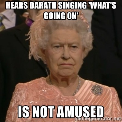 One is not amused - hears darath singing 'what's going on' is not amused
