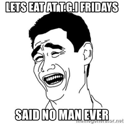 FU*CK THAT GUY - LETS EAT AT T.G.I FRIDAYS SAID NO MAN EVER