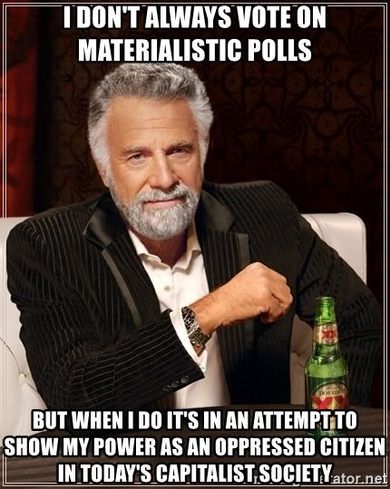 The Most Interesting Man In The World - I DON'T ALWAYS VOTE ON MATERIALISTIC POLLS BUT WHEN I DO IT'S IN AN ATTEMPT TO SHOW MY POWER AS AN OPPRESSED CITIZEN IN TODAY'S CAPITALIST SOCIETY