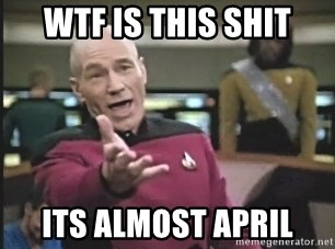 Captain Picard - WTF is this shit Its almost april