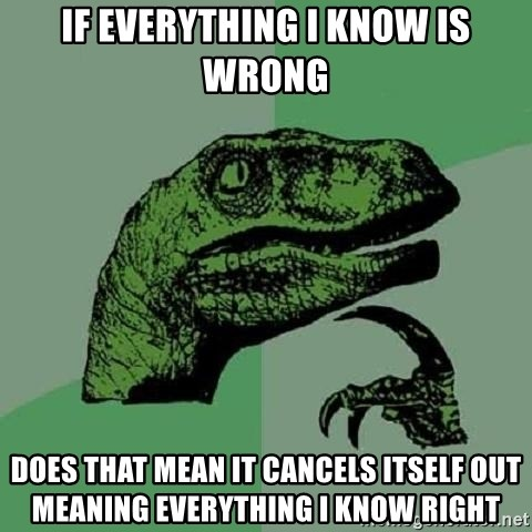 Philosoraptor - if everything i know is wrong does that mean it cancels itself out meaning everything i know right
