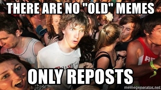 """Sudden Realization Ralph - There are no """"OLD"""" memes only reposts"""