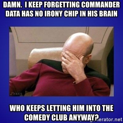 Picard facepalm  - Damn.  i keep forgetting commander data has no irony chip in his brain Who keeps letting him into the comedy club anyway?