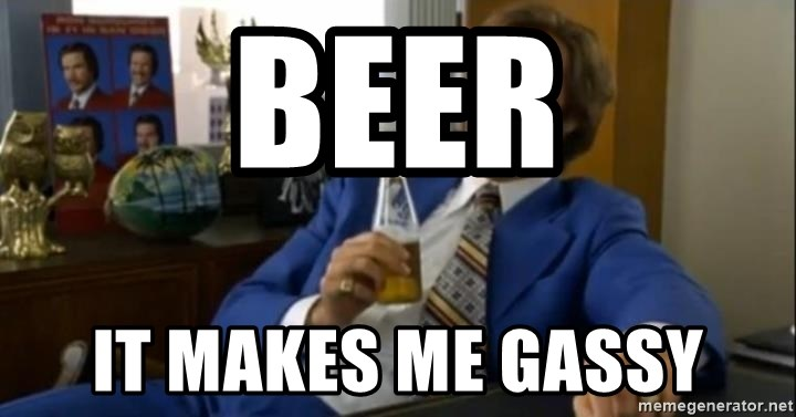 That escalated quickly-Ron Burgundy - BEER IT MAKES ME GASSY