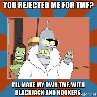 Blackjack and hookers bender - You rejected me for tmf? I'll make my own tmf. with blackjack and hookers.