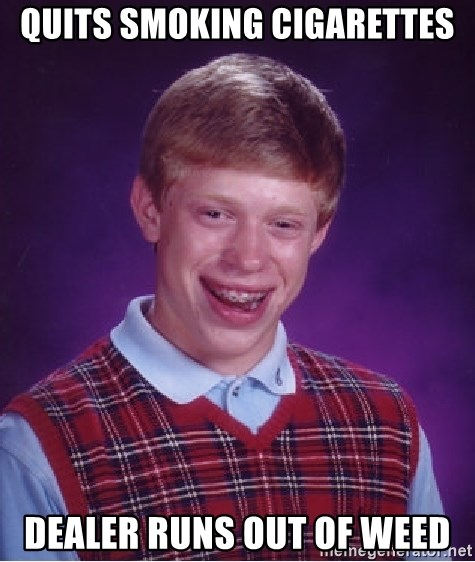 Bad Luck Brian - quits smoking cigarettes dealer runs out of weed