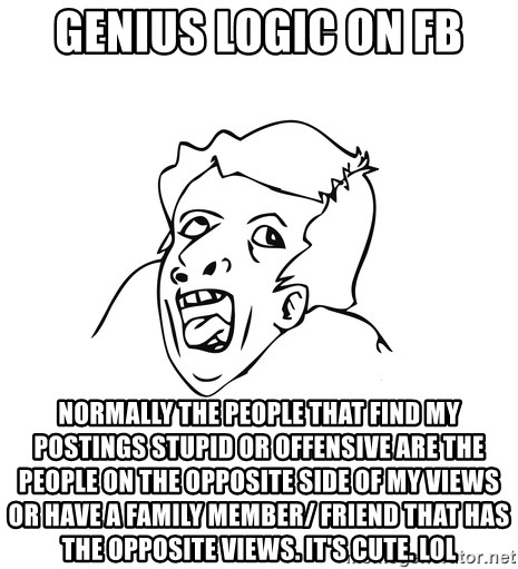 genius rage meme - GeniUs logic on fb Normally the people that find my postings stupid or offensive are the people on the opposite side of my views or have a family member/ friend that has the opposite views. It's cute. Lol