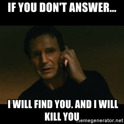 liam neeson taken - if you don't answer...  i will find you. and i will kill you