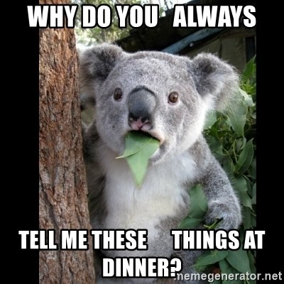 Koala can't believe it - Why do you   always tell me these      things at dinner?