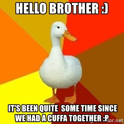 Technologyimpairedduck - Hello brother :)  IT'S BEEN QUITE  SOMe TIME SINCE we had a cuffa together :P