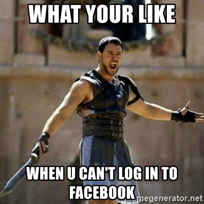 GLADIATOR - WHAT YOUR LIKE  WHEN U CAN'T LOG IN TO FACEBOOK
