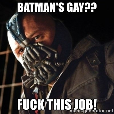 Only then you have my permission to die - BATMAN'S GAY?? FUCK THIS JOB!
