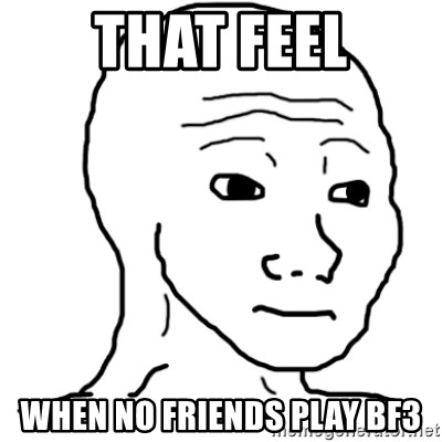 That Feel Guy - That Feel When No Friends Play bf3