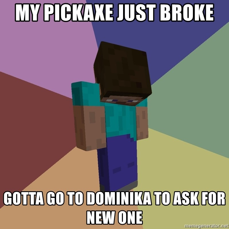 Depressed Minecraft Guy - MY PICKAXE JUST BROKE GOTTA GO TO DOMINIKA TO ASK FOR NEW ONE
