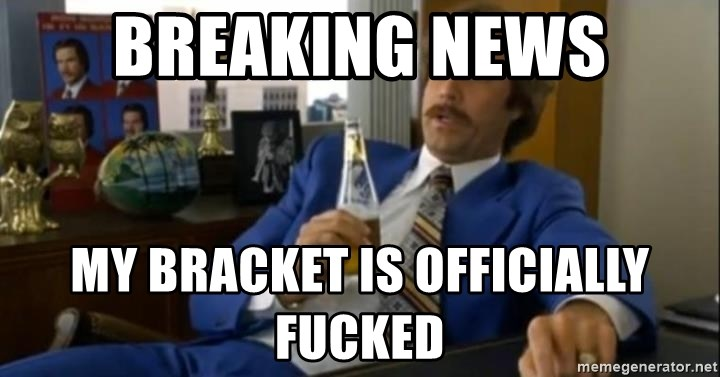 That escalated quickly-Ron Burgundy - BREAKING NEWS MY BRACKET IS OFFICIALLY FUCKED
