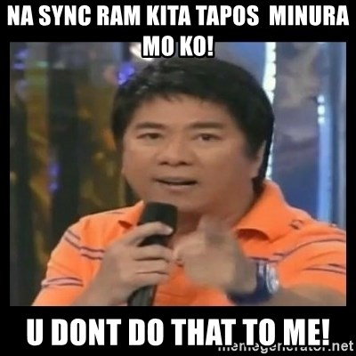 You don't do that to me meme - NA SYNC RAM KITA TAPOS  MINURA MO KO! U DONT DO THAT TO ME!