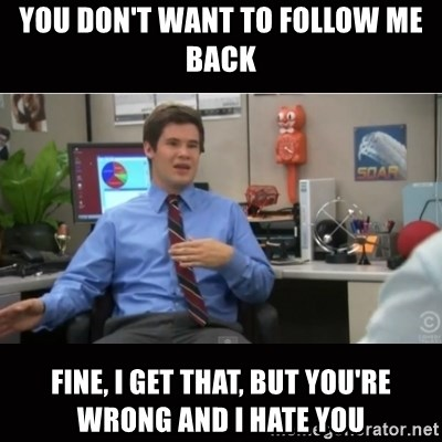 You're wrong and I hate you - You don't want to Follow me back Fine, i get that, but you're wrong and I hate you